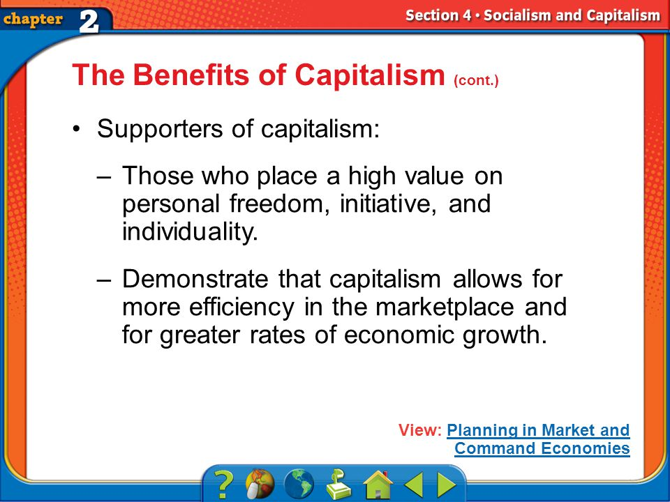 Section 4 The Benefits of Capitalism (cont.) Supporters of capitalism: –Those who place a high value on personal freedom, initiative, and individuality.