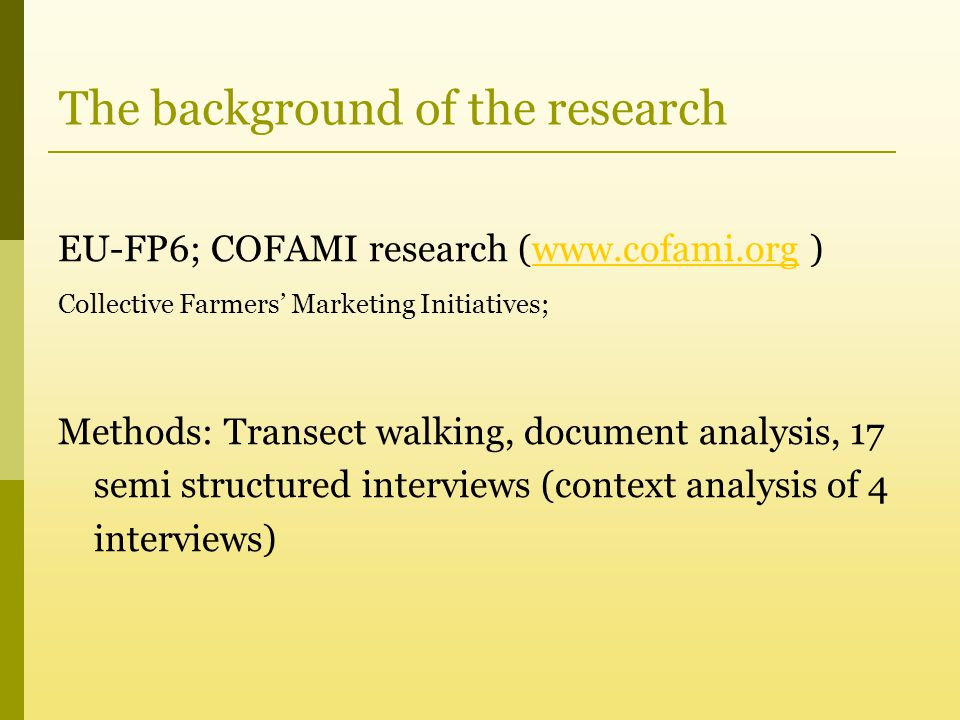 The background of the research EU-FP6; COFAMI research (www.cofami.org )www.cofami.org Collective Farmers' Marketing Initiatives; Methods: Transect walking, document analysis, 17 semi structured interviews (context analysis of 4 interviews)