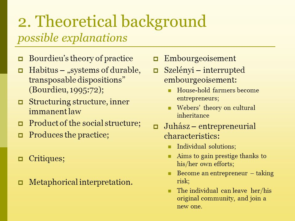 """2. Theoretical background possible explanations  Bourdieu's theory of practice  Habitus – """"systems of durable, transposable dispositions"""" (Bourdieu,"""
