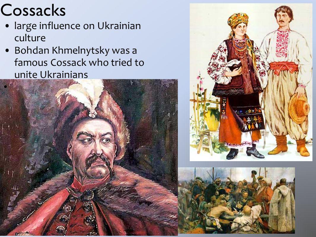 Cossacks large influence on Ukrainian culture Bohdan Khmelnytsky was a famous Cossack who tried to unite Ukrainians
