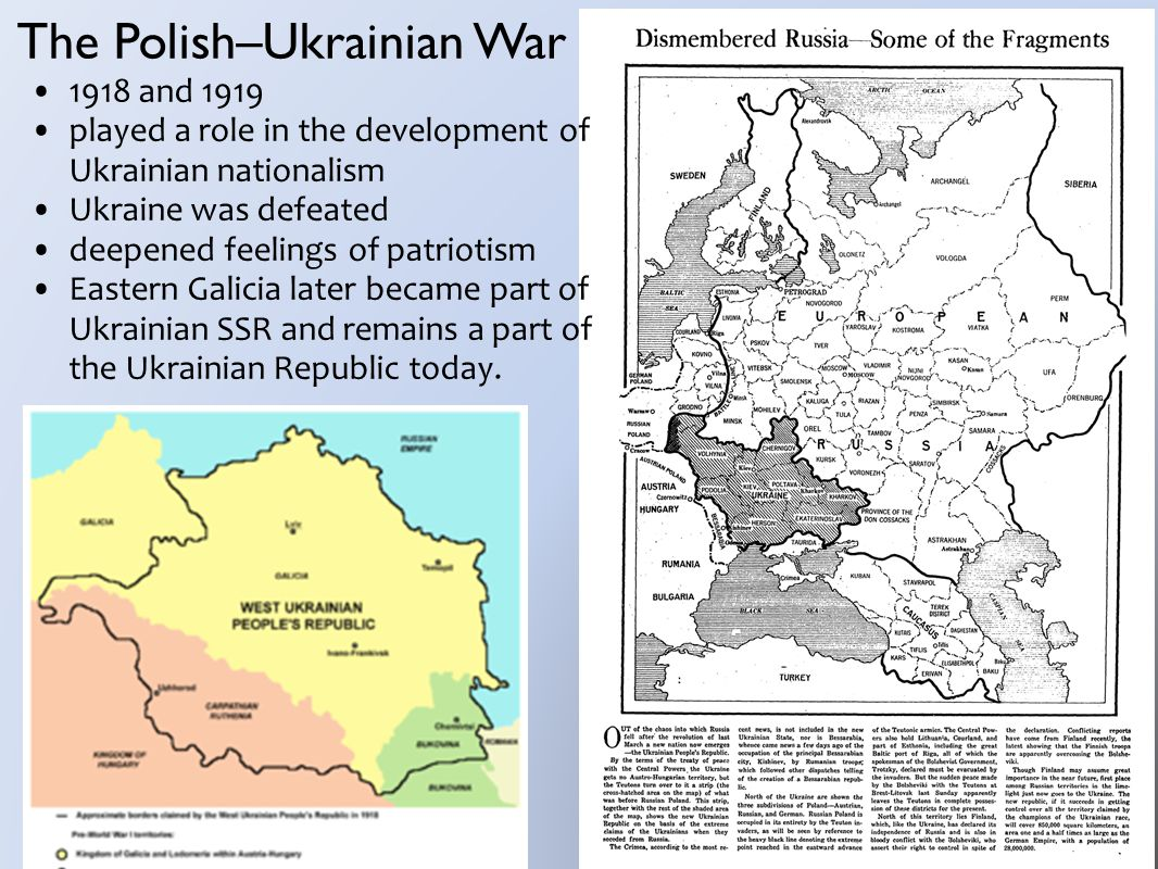 The Polish–Ukrainian War 1918 and 1919 played a role in the development of Ukrainian nationalism Ukraine was defeated deepened feelings of patriotism Eastern Galicia later became part of Ukrainian SSR and remains a part of the Ukrainian Republic today.
