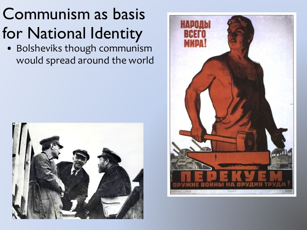 Communism as basis for National Identity Bolsheviks though communism would spread around the world