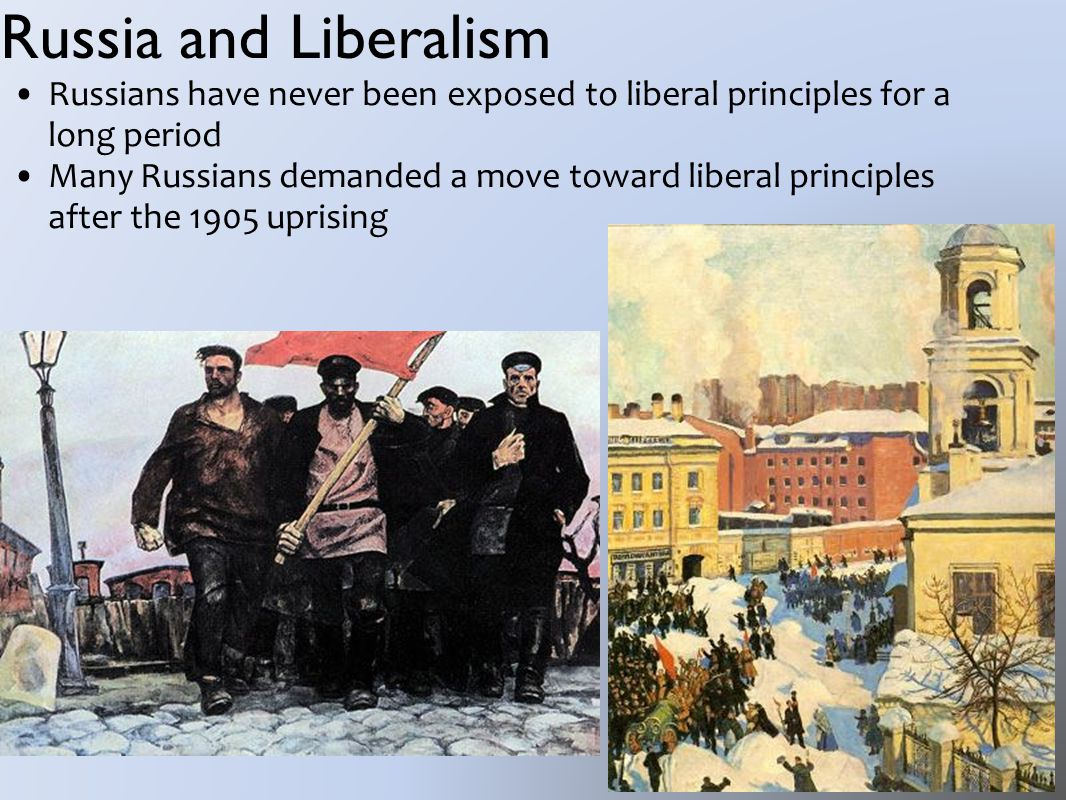 Russia and Liberalism Russians have never been exposed to liberal principles for a long period Many Russians demanded a move toward liberal principles after the 1905 uprising