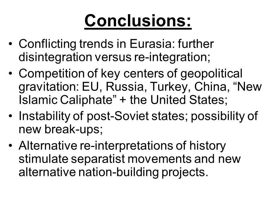 Conclusions: Conflicting trends in Eurasia: further disintegration versus re-integration; Competition of key centers of geopolitical gravitation: EU, Russia, Turkey, China, New Islamic Caliphate + the United States; Instability of post-Soviet states; possibility of new break-ups; Alternative re-interpretations of history stimulate separatist movements and new alternative nation-building projects.