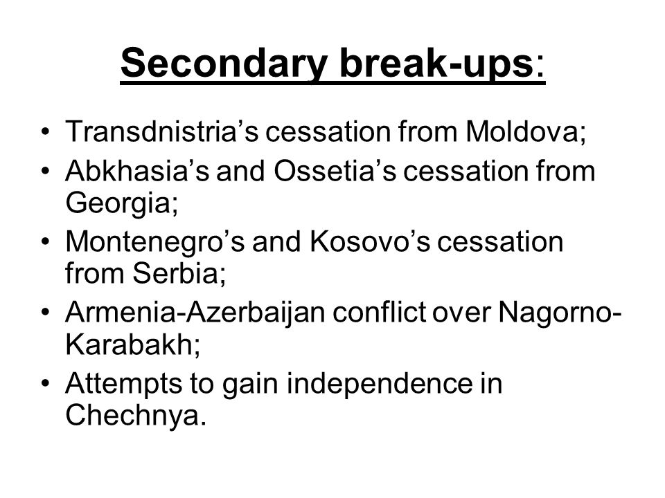 Secondary break-ups: Transdnistria's cessation from Moldova; Abkhasia's and Ossetia's cessation from Georgia; Montenegro's and Kosovo's cessation from Serbia; Armenia-Azerbaijan conflict over Nagorno- Karabakh; Attempts to gain independence in Chechnya.