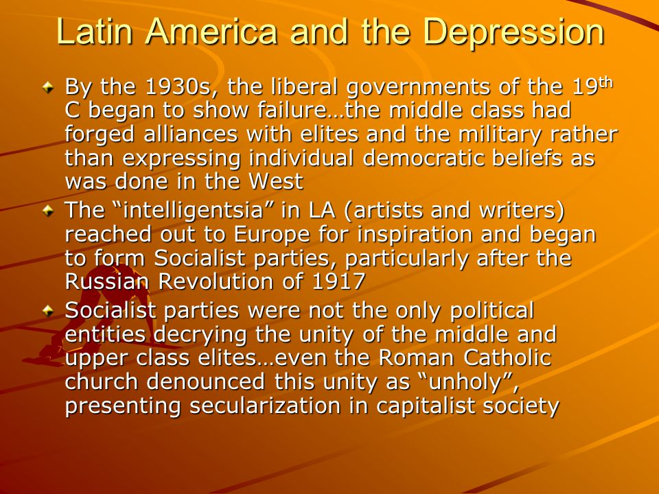 Latin America and the Depression By the 1930s, the liberal governments of the 19 th C began to show failure…the middle class had forged alliances with