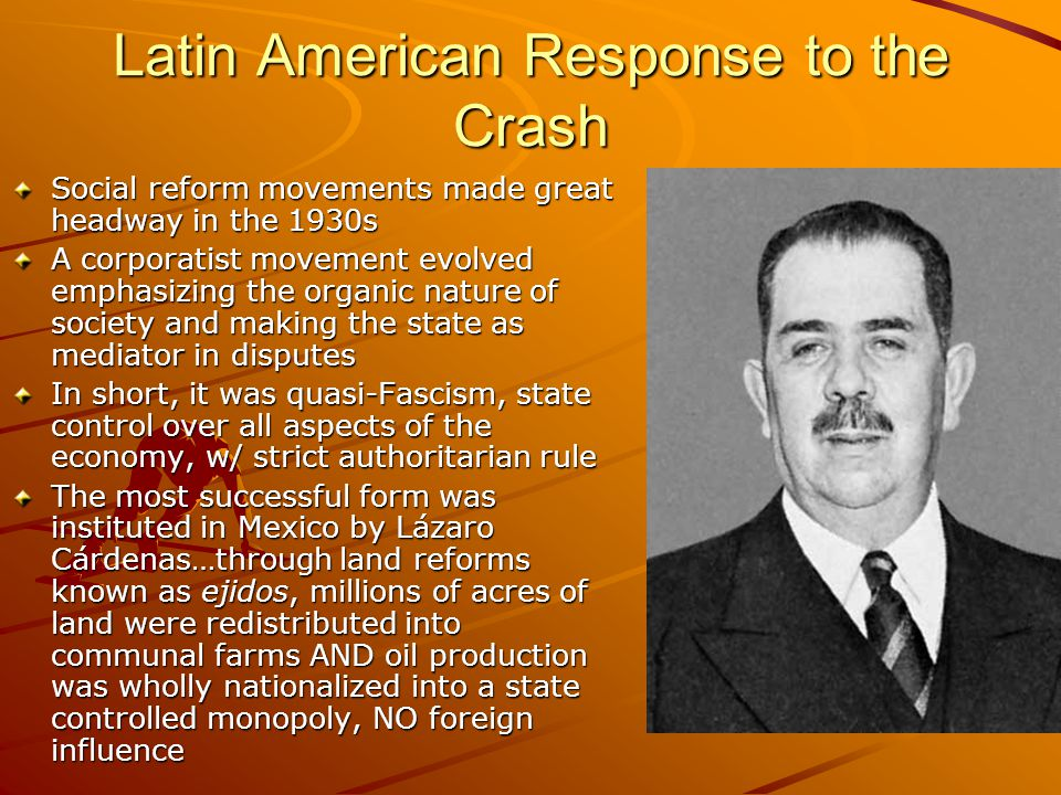 Latin American Response to the Crash Social reform movements made great headway in the 1930s A corporatist movement evolved emphasizing the organic na