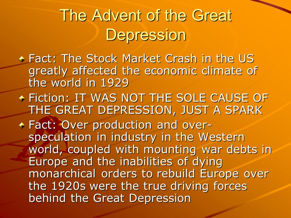 Causation of Depression Step 1: World War I had a ripple effect on the world economy in the 1920s…while the US prospered immensely, Europe did not, causing an imbalance Step 2: Farmers in the West and the European colonies overproduced, causing food surpluses, price hikes and their own incomes to fall Step 3: Everyone was in debt to each other and everyone wanted to be repaid Step 4: Everybody raised their tariffs to protect their economy, making trade impossible Step 5: Industry began to decline since goods were unable to be sold/bought by consumers