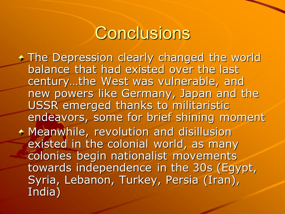 Conclusions The Depression clearly changed the world balance that had existed over the last century…the West was vulnerable, and new powers like Germa
