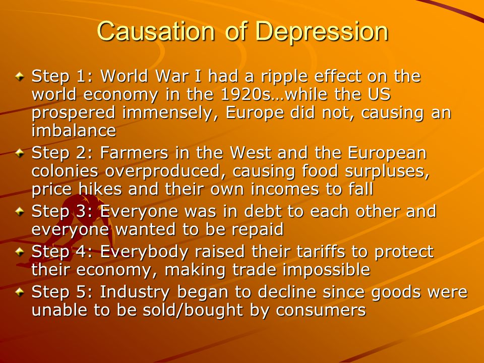 Causation of Depression Step 1: World War I had a ripple effect on the world economy in the 1920s…while the US prospered immensely, Europe did not, ca