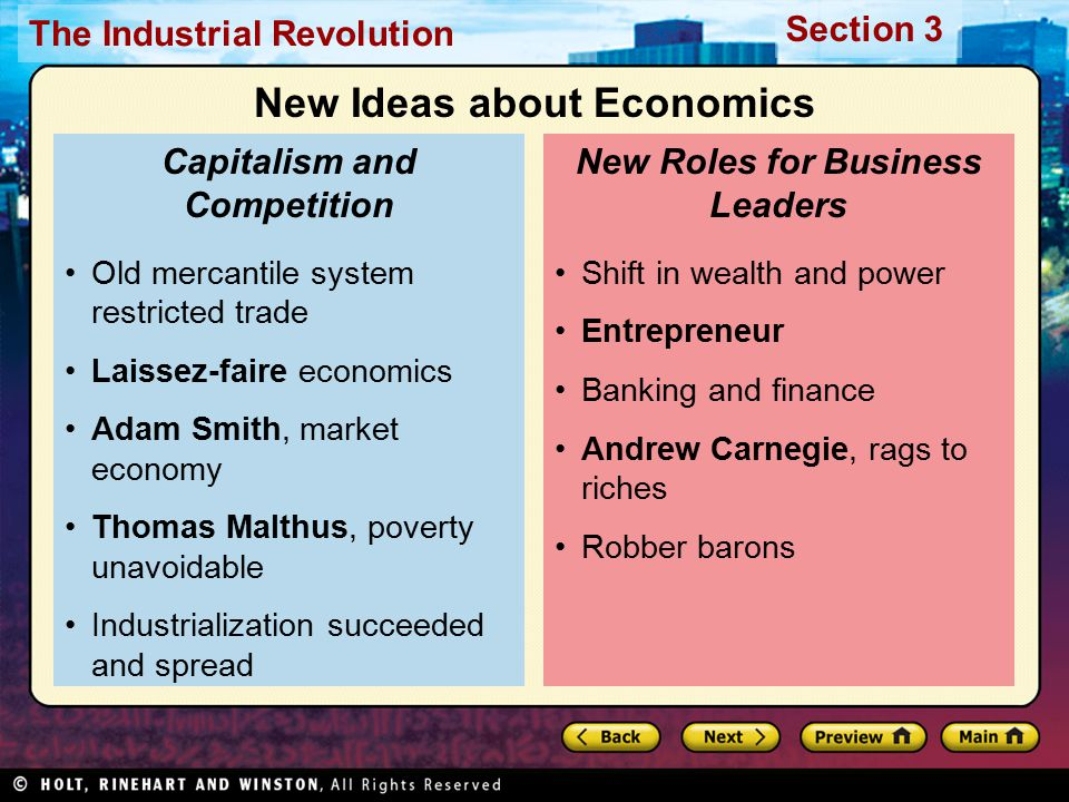 Section 3 The Industrial Revolution Old mercantile system restricted trade Laissez-faire economics Adam Smith, market economy Thomas Malthus, poverty unavoidable Industrialization succeeded and spread Capitalism and Competition Shift in wealth and power Entrepreneur Banking and finance Andrew Carnegie, rags to riches Robber barons New Roles for Business Leaders New Ideas about Economics