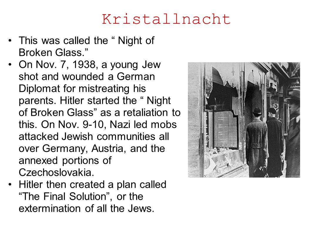 """Kristallnacht This was called the """" Night of Broken Glass."""" On Nov. 7, 1938, a young Jew shot and wounded a German Diplomat for mistreating his parent"""