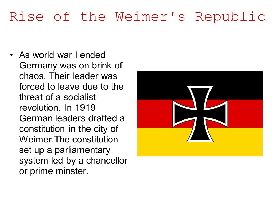 Rise of the Weimer's Republic As world war I ended Germany was on brink of chaos. Their leader was forced to leave due to the threat of a socialist re
