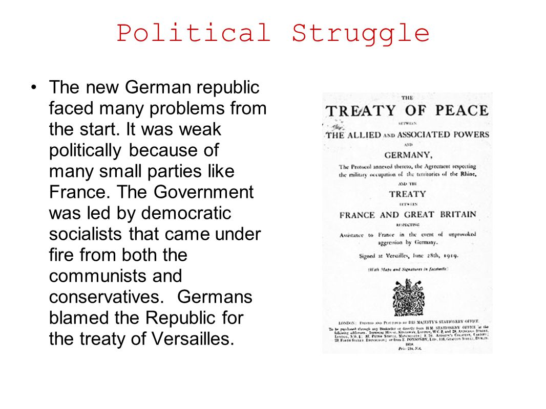 Political Struggle The new German republic faced many problems from the start. It was weak politically because of many small parties like France. The