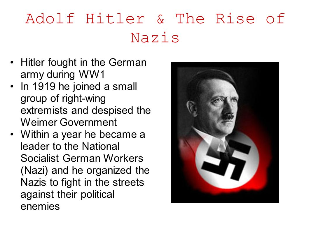 Adolf Hitler & The Rise of Nazis Hitler fought in the German army during WW1 In 1919 he joined a small group of right-wing extremists and despised the