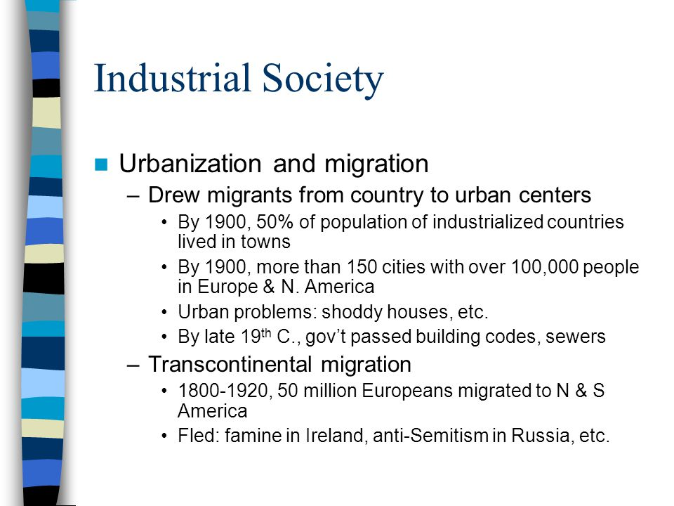 Industrial Society Urbanization and migration –Drew migrants from country to urban centers By 1900, 50% of population of industrialized countries live
