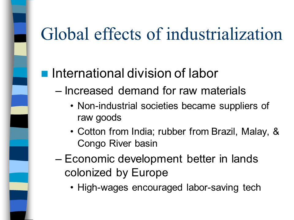Global effects of industrialization International division of labor –Increased demand for raw materials Non-industrial societies became suppliers of raw goods Cotton from India; rubber from Brazil, Malay, & Congo River basin –Economic development better in lands colonized by Europe High-wages encouraged labor-saving tech