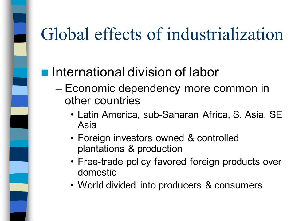 Global effects of industrialization International division of labor –Economic dependency more common in other countries Latin America, sub-Saharan Africa, S.