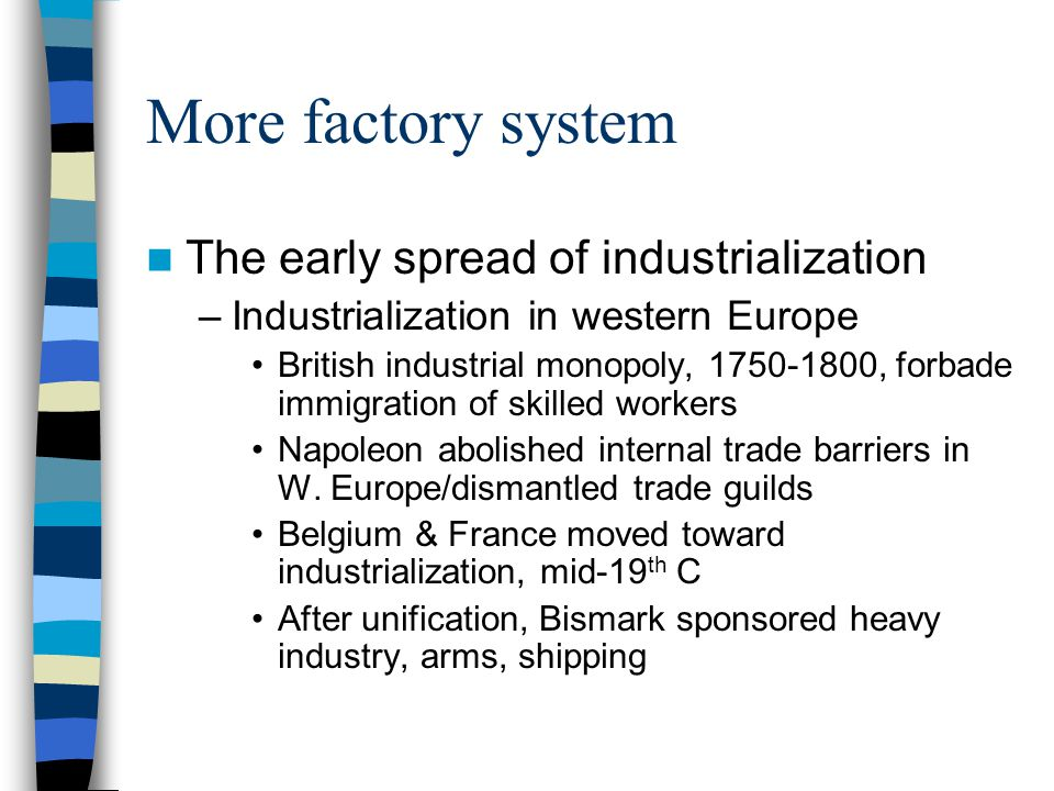 More factory system The early spread of industrialization –Industrialization in western Europe British industrial monopoly, 1750-1800, forbade immigra