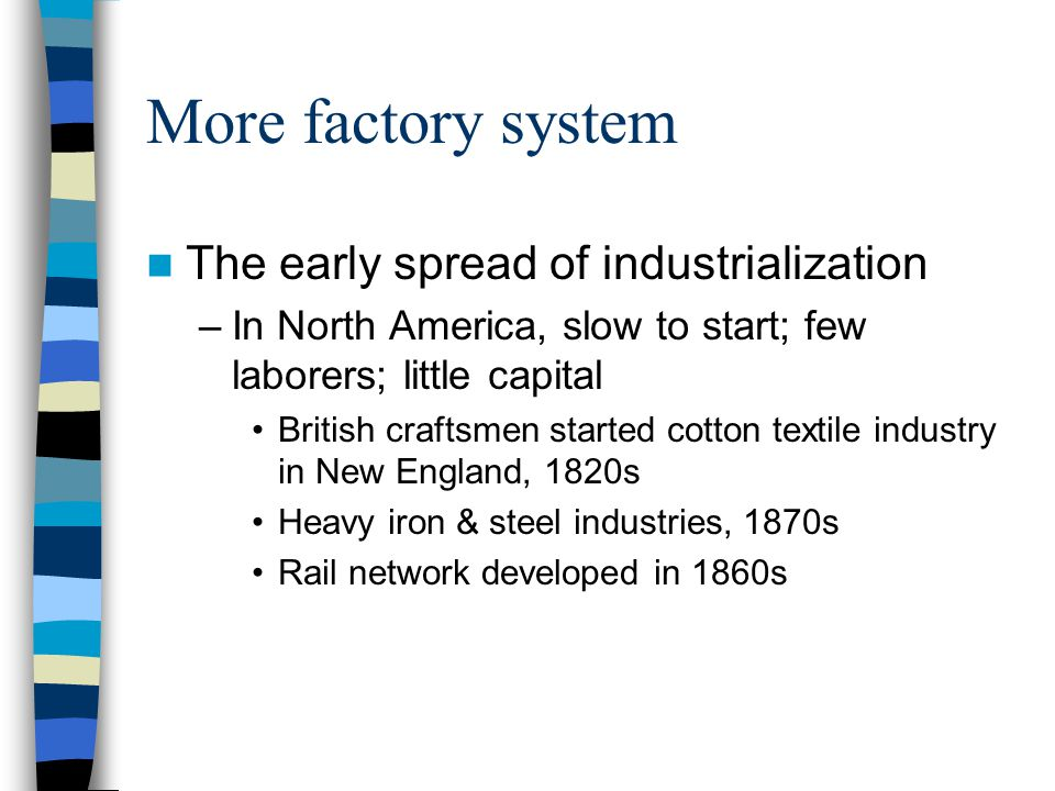 More factory system The early spread of industrialization –In North America, slow to start; few laborers; little capital British craftsmen started cot
