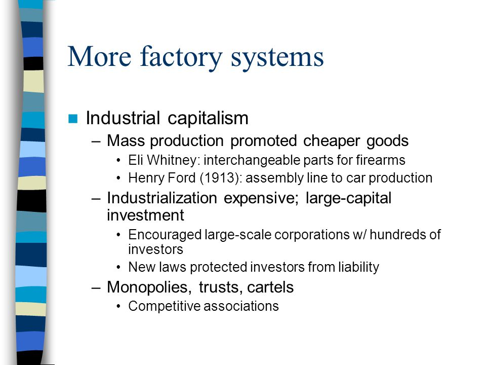 More factory systems Industrial capitalism –Mass production promoted cheaper goods Eli Whitney: interchangeable parts for firearms Henry Ford (1913): assembly line to car production –Industrialization expensive; large-capital investment Encouraged large-scale corporations w/ hundreds of investors New laws protected investors from liability –Monopolies, trusts, cartels Competitive associations