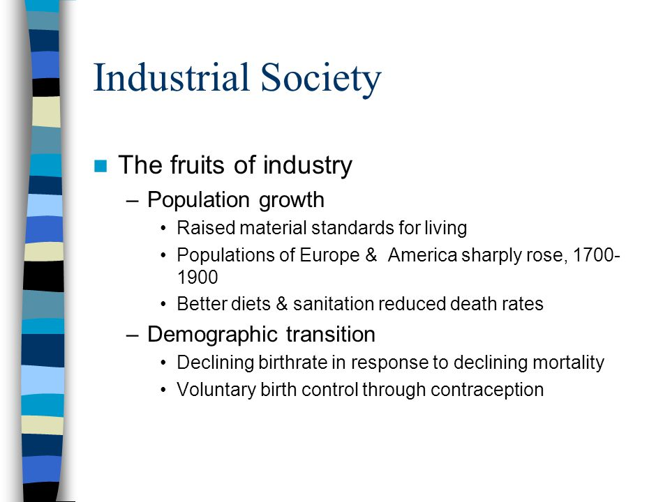 Industrial Society The fruits of industry –Population growth Raised material standards for living Populations of Europe & America sharply rose, 1700-