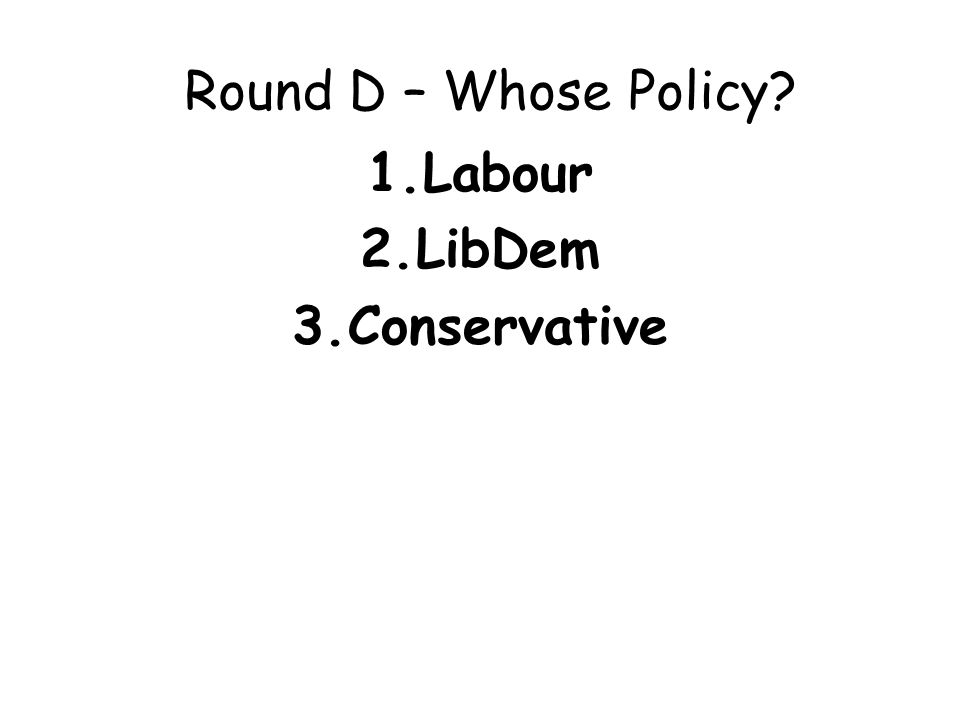 Round D – Whose Policy? 1.Labour 2.LibDem 3.Conservative