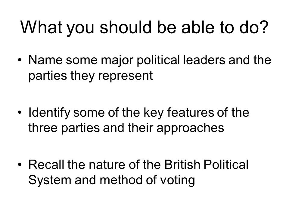 What you should be able to do? Name some major political leaders and the parties they represent Identify some of the key features of the three parties