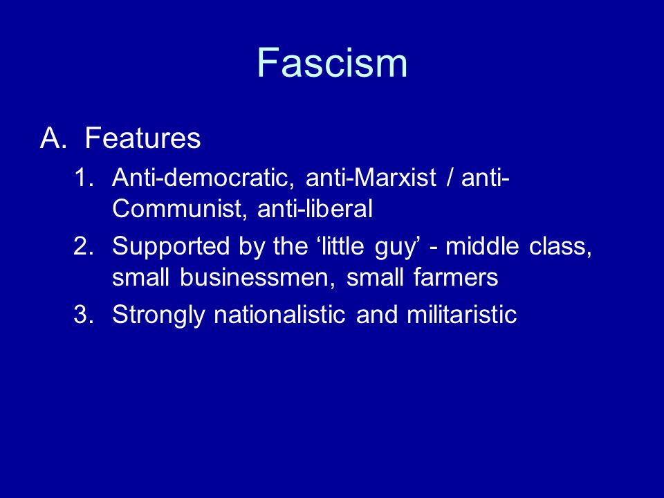 Fascism A.Features 1.Anti-democratic, anti-Marxist / anti- Communist, anti-liberal 2.Supported by the 'little guy' - middle class, small businessmen, small farmers 3.Strongly nationalistic and militaristic