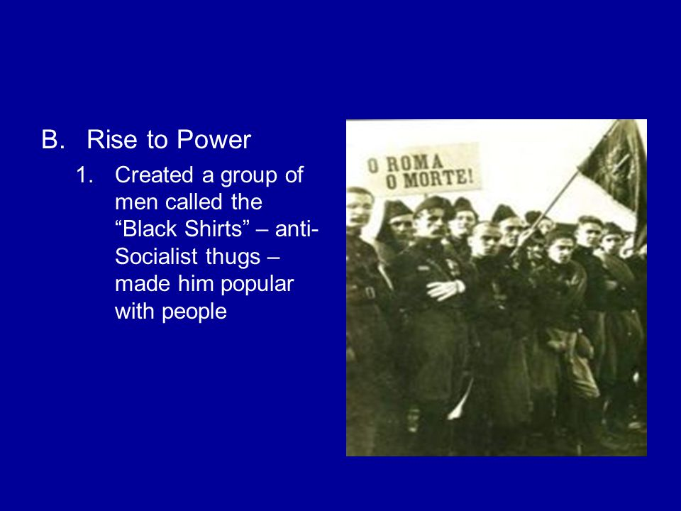 B.Rise to Power 1.Created a group of men called the Black Shirts – anti- Socialist thugs – made him popular with people