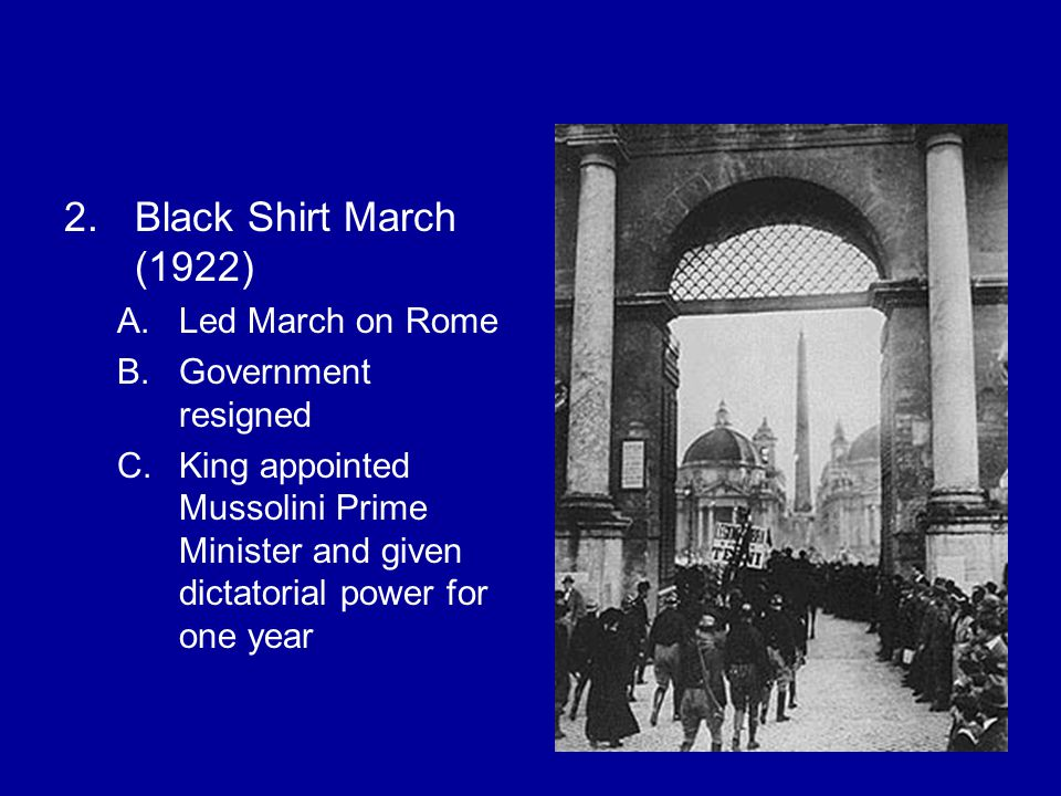2.Black Shirt March (1922) A.Led March on Rome B.Government resigned C.King appointed Mussolini Prime Minister and given dictatorial power for one year