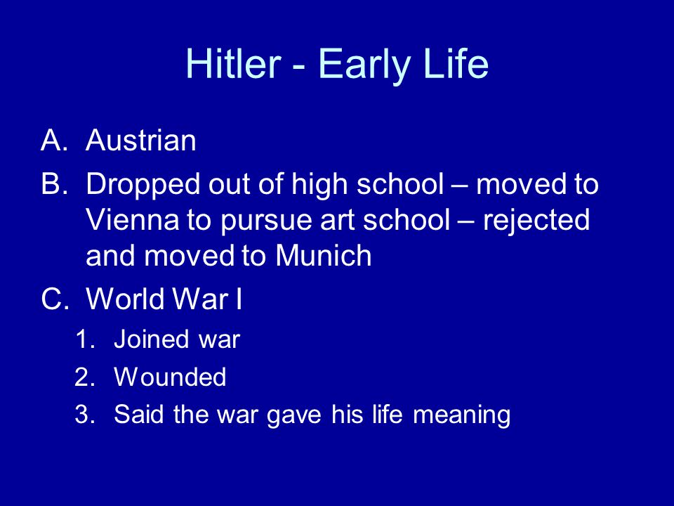 Hitler - Early Life A.Austrian B.Dropped out of high school – moved to Vienna to pursue art school – rejected and moved to Munich C.World War I 1.Joined war 2.Wounded 3.Said the war gave his life meaning
