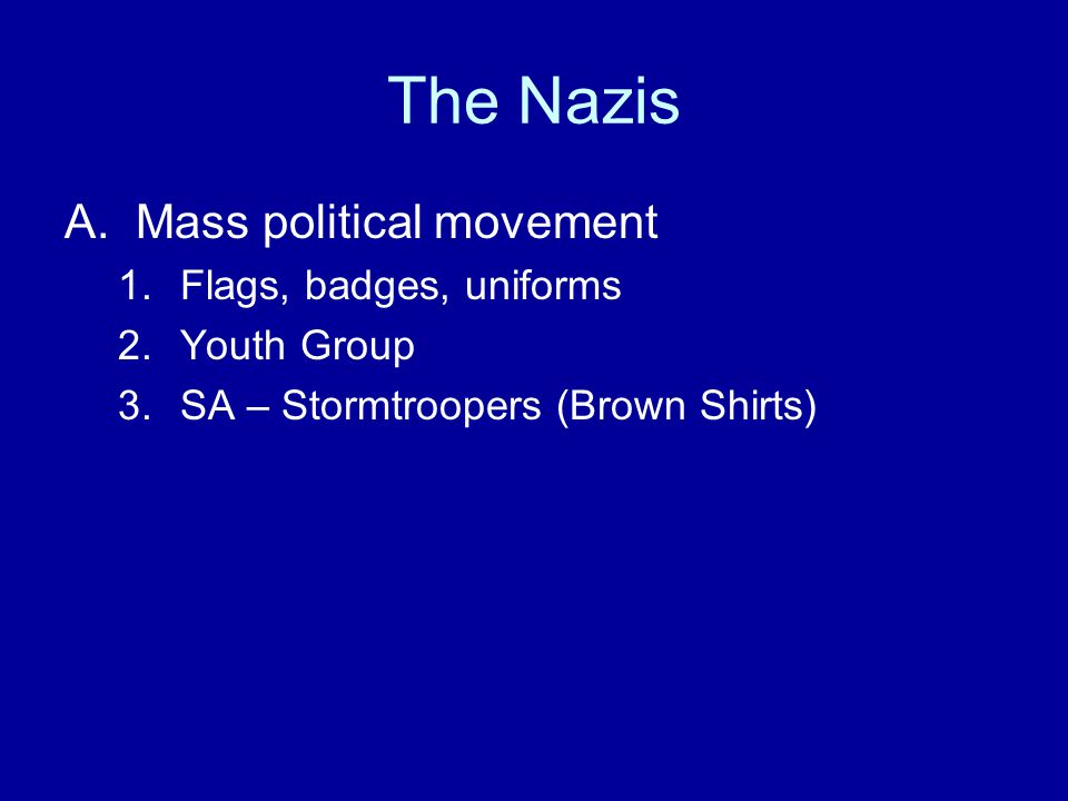 The Nazis A.Mass political movement 1.Flags, badges, uniforms 2.Youth Group 3.SA – Stormtroopers (Brown Shirts)