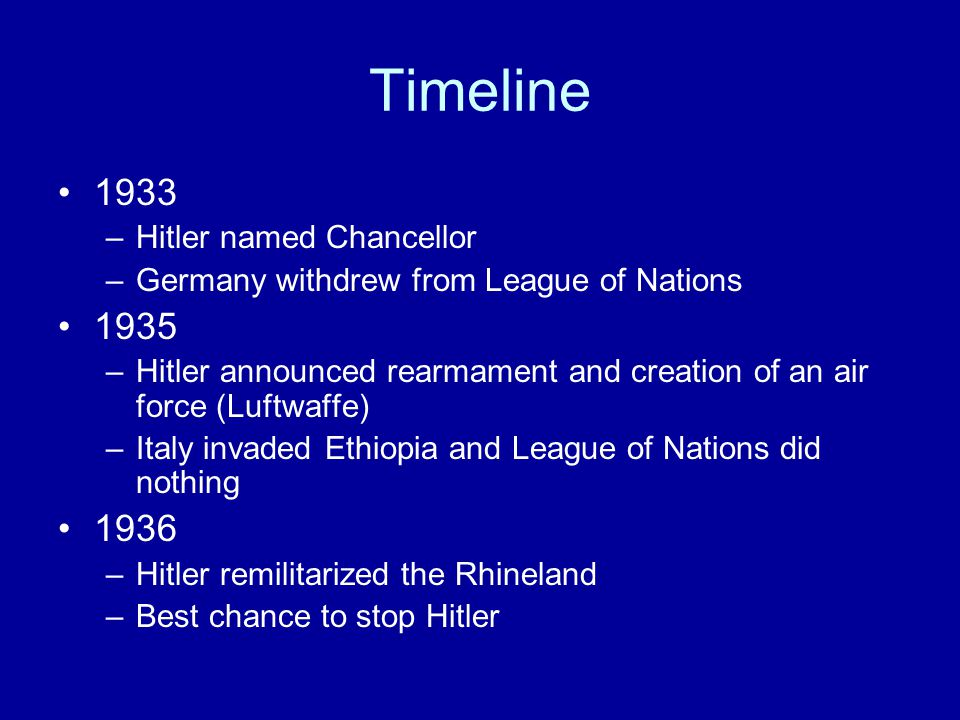 Timeline 1933 –Hitler named Chancellor –Germany withdrew from League of Nations 1935 –Hitler announced rearmament and creation of an air force (Luftwaffe) –Italy invaded Ethiopia and League of Nations did nothing 1936 –Hitler remilitarized the Rhineland –Best chance to stop Hitler