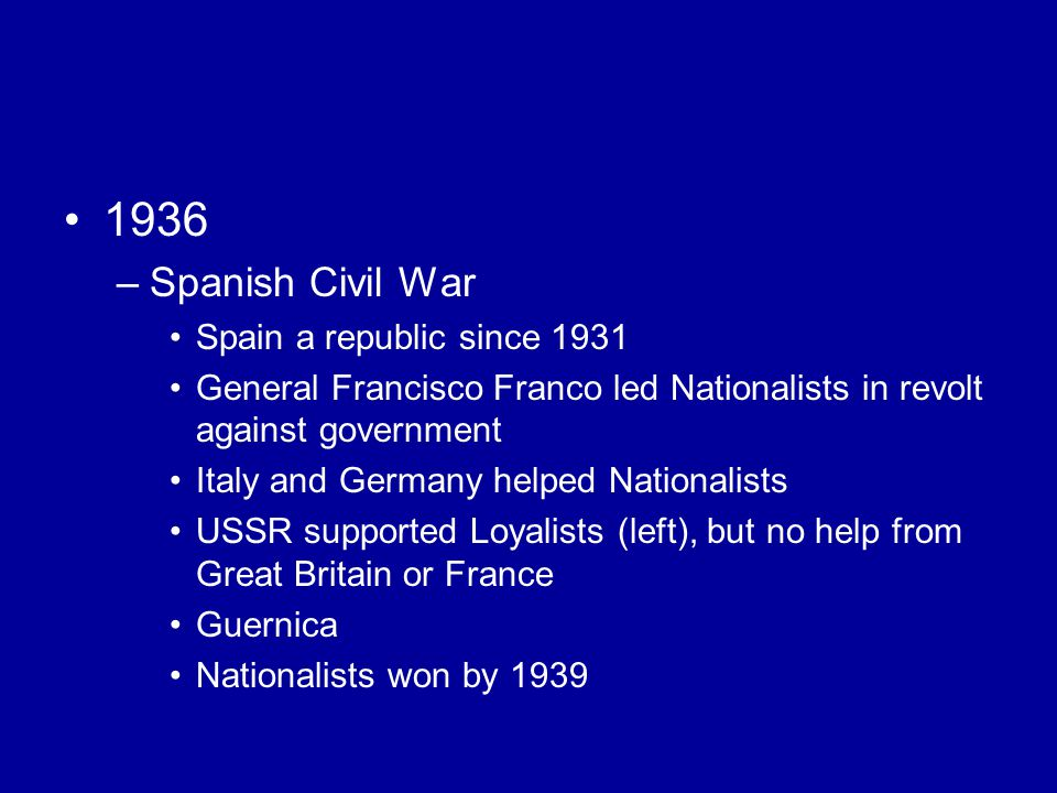 1936 –Spanish Civil War Spain a republic since 1931 General Francisco Franco led Nationalists in revolt against government Italy and Germany helped Nationalists USSR supported Loyalists (left), but no help from Great Britain or France Guernica Nationalists won by 1939