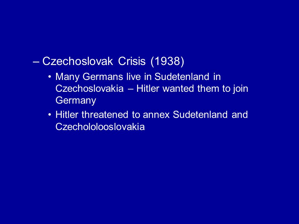 –Czechoslovak Crisis (1938) Many Germans live in Sudetenland in Czechoslovakia – Hitler wanted them to join Germany Hitler threatened to annex Sudetenland and Czechololooslovakia