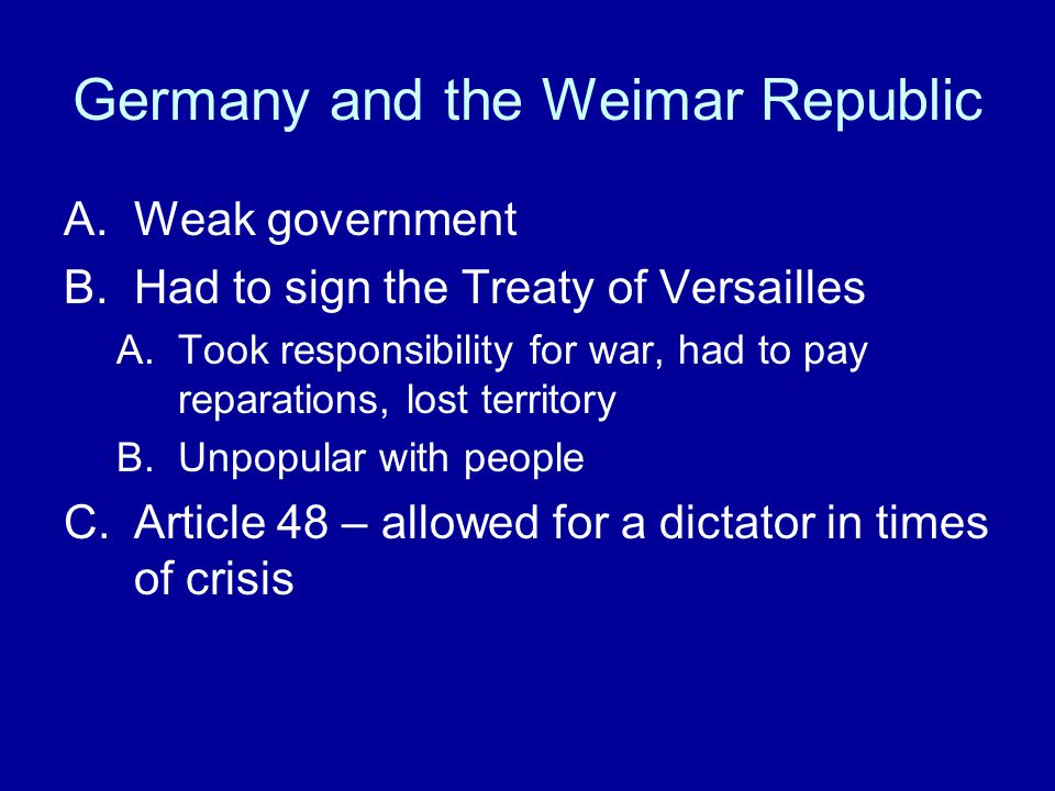 Germany and the Weimar Republic A.Weak government B.Had to sign the Treaty of Versailles A.Took responsibility for war, had to pay reparations, lost territory B.Unpopular with people C.Article 48 – allowed for a dictator in times of crisis