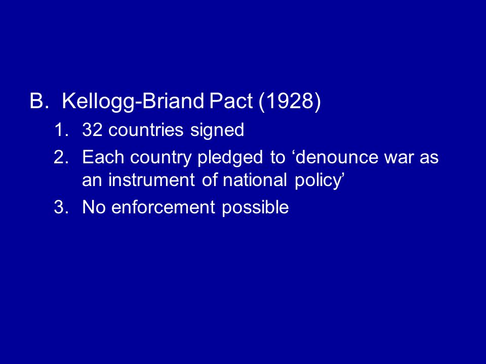B.Kellogg-Briand Pact (1928) 1.32 countries signed 2.Each country pledged to 'denounce war as an instrument of national policy' 3.No enforcement possible