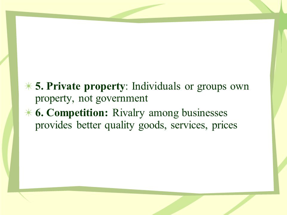 5. Private property: Individuals or groups own property, not government 6. Competition: Rivalry among businesses provides better quality goods, servic