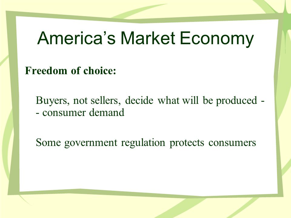 America's Market Economy Freedom of choice: Buyers, not sellers, decide what will be produced - - consumer demand Some government regulation protects