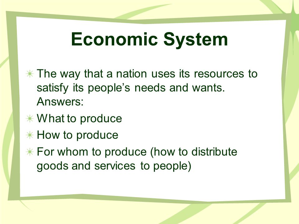 Economic System The way that a nation uses its resources to satisfy its people's needs and wants. Answers: What to produce How to produce For whom to