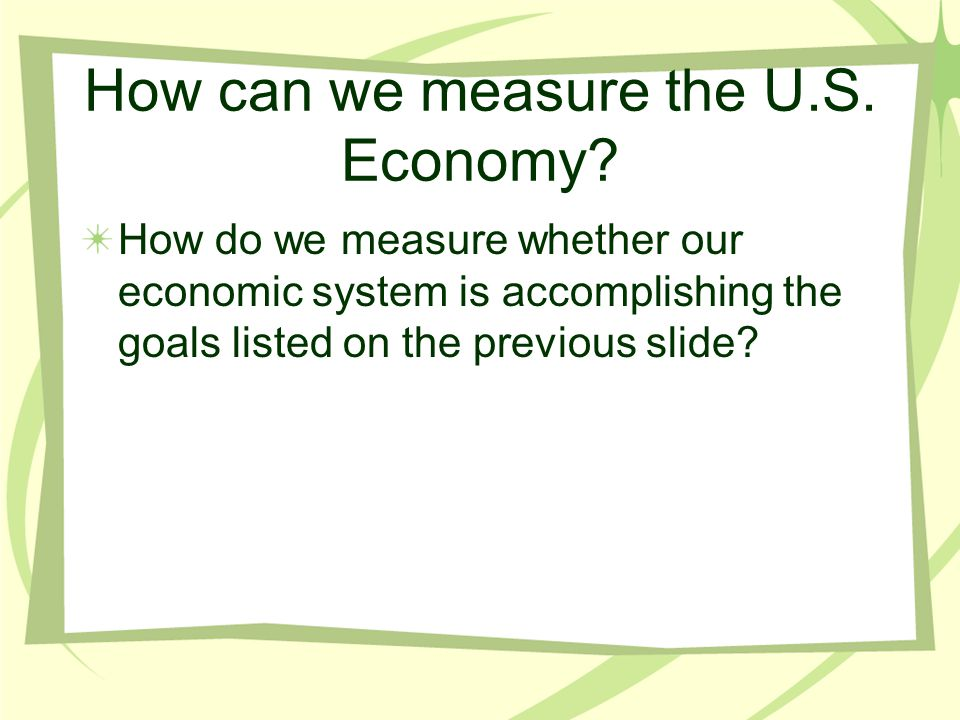 How can we measure the U.S. Economy? How do we measure whether our economic system is accomplishing the goals listed on the previous slide?