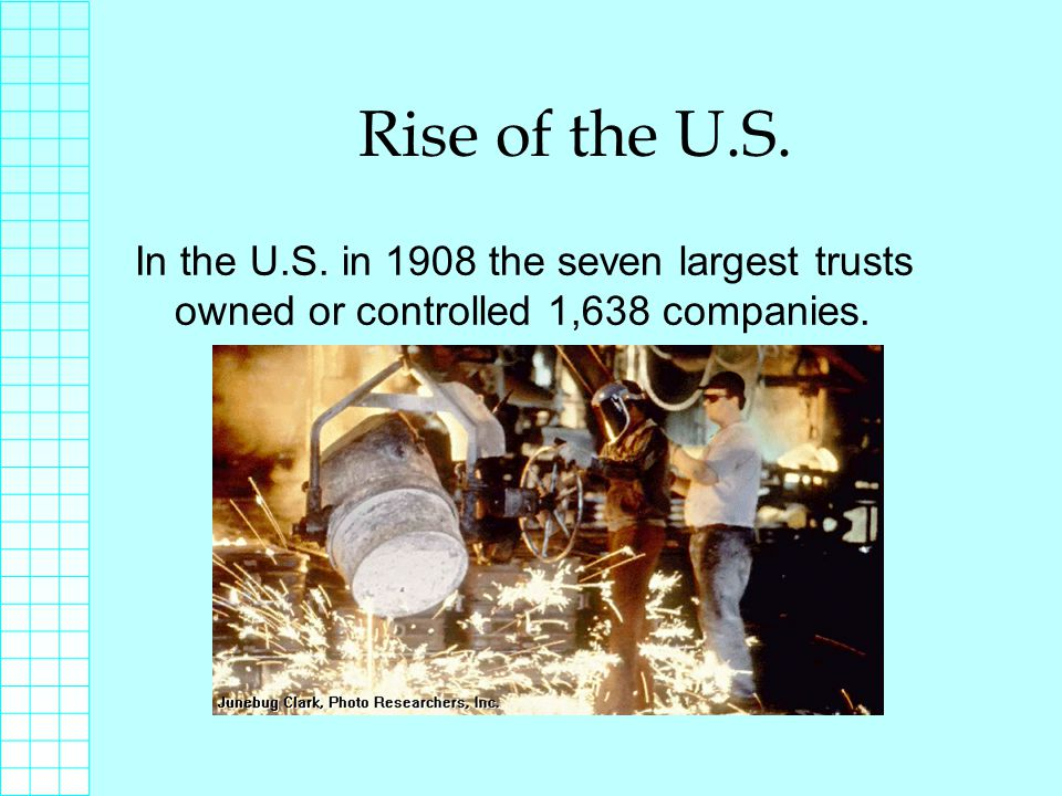 Rise of the U.S. In the U.S. in 1908 the seven largest trusts owned or controlled 1,638 companies.