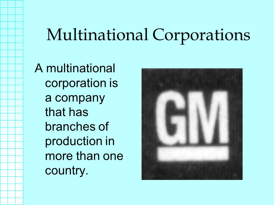 Multinational Corporations A multinational corporation is a company that has branches of production in more than one country.