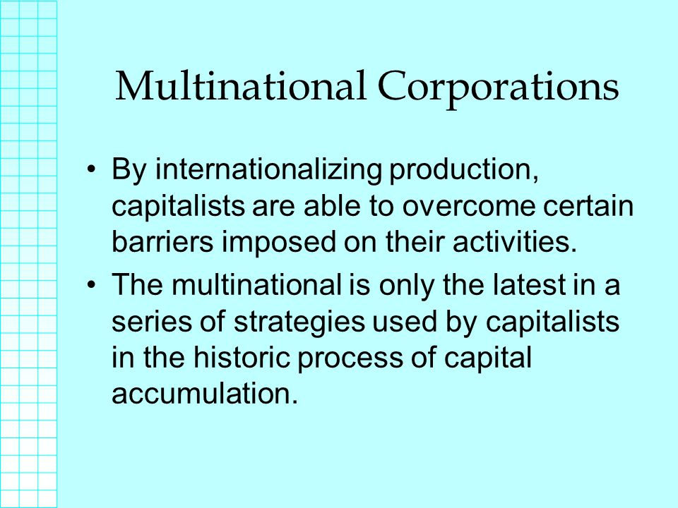 Multinational Corporations By internationalizing production, capitalists are able to overcome certain barriers imposed on their activities.
