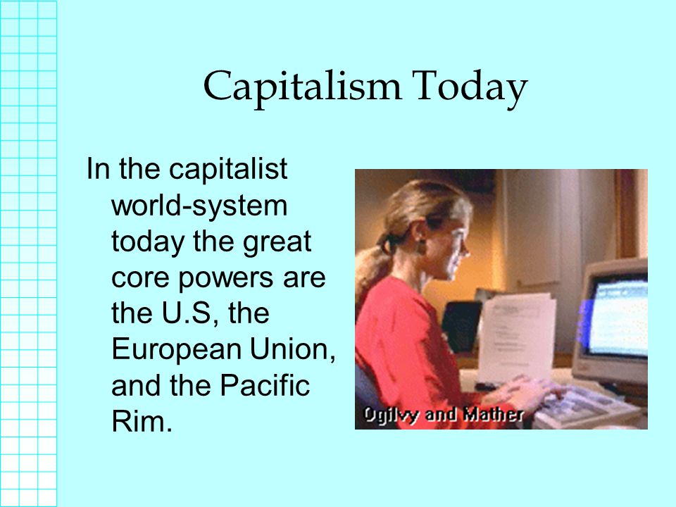 Capitalism Today In the capitalist world-system today the great core powers are the U.S, the European Union, and the Pacific Rim.
