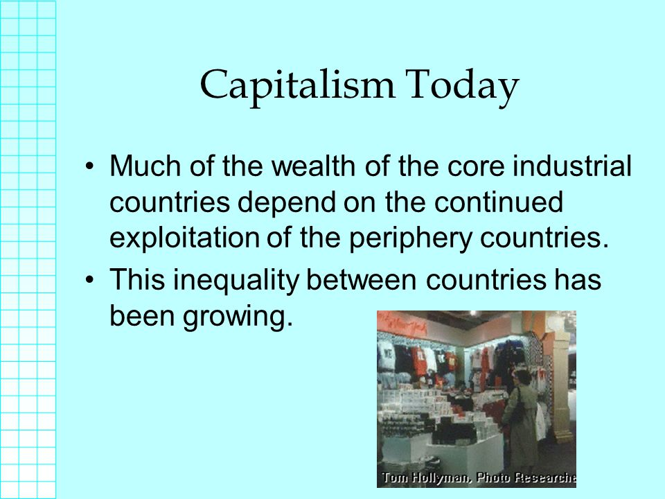 Capitalism Today Much of the wealth of the core industrial countries depend on the continued exploitation of the periphery countries.