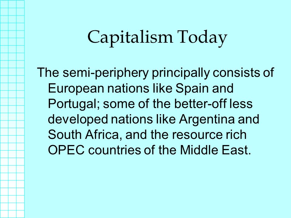 Capitalism Today The semi-periphery principally consists of European nations like Spain and Portugal; some of the better-off less developed nations like Argentina and South Africa, and the resource rich OPEC countries of the Middle East.