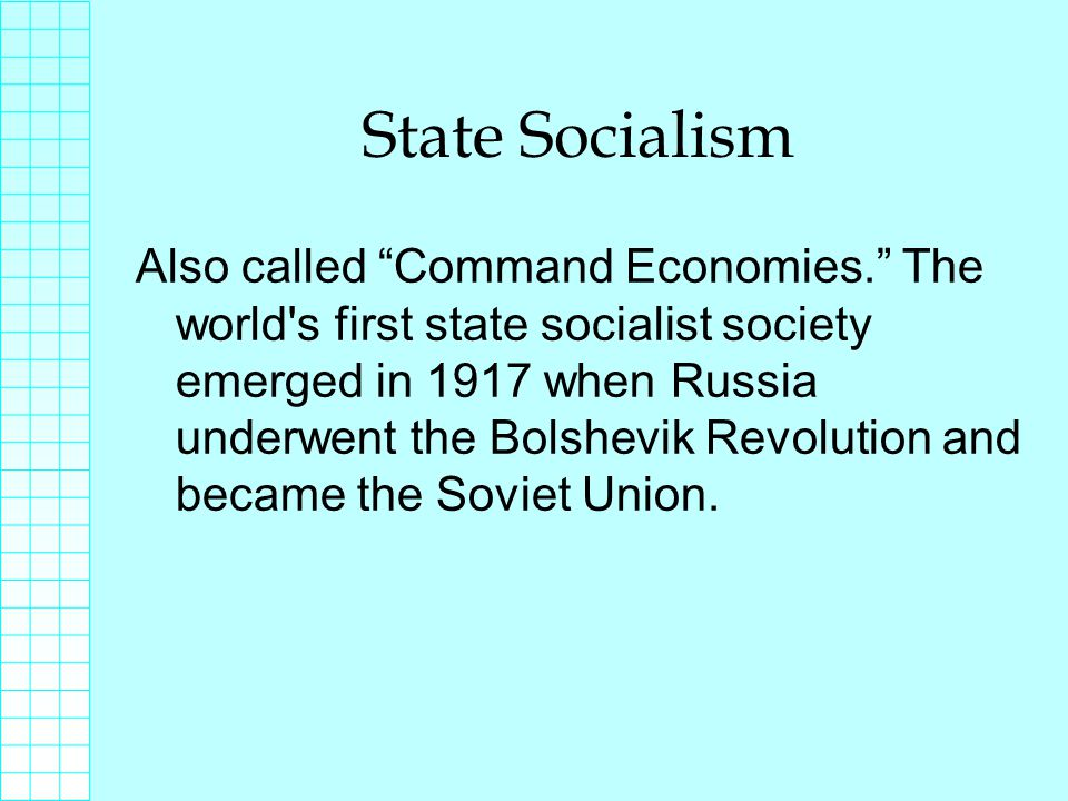 State Socialism Also called Command Economies. The world s first state socialist society emerged in 1917 when Russia underwent the Bolshevik Revolution and became the Soviet Union.