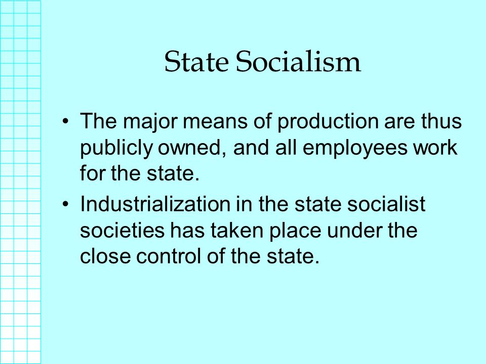 State Socialism The major means of production are thus publicly owned, and all employees work for the state.